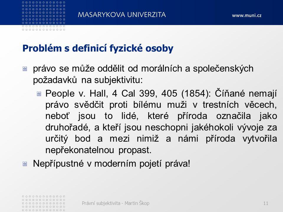 Právní subjektivita - Martin Škop11 Problém s definicí fyzické osoby právo se může oddělit od morálních a společenských požadavků na subjektivitu: People v.