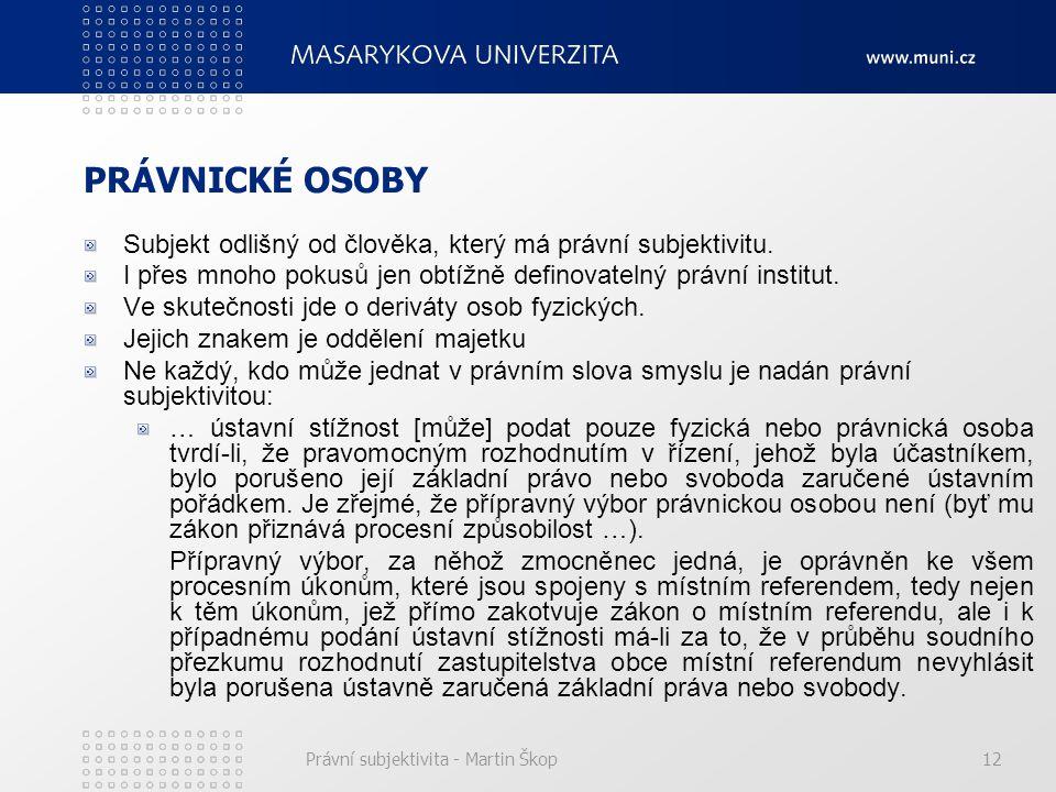 Právní subjektivita - Martin Škop12 PRÁVNICKÉ OSOBY Subjekt odlišný od člověka, který má právní subjektivitu. I přes mnoho pokusů jen obtížně definova