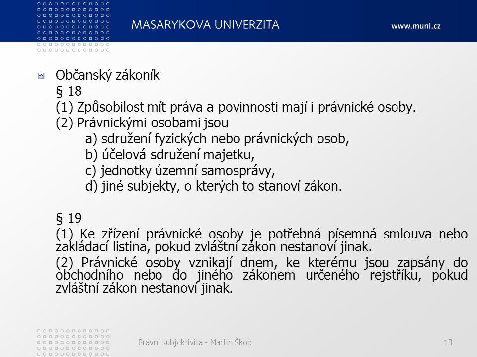 Právní subjektivita - Martin Škop13 Občanský zákoník § 18 (1) Způsobilost mít práva a povinnosti mají i právnické osoby. (2) Právnickými osobami jsou