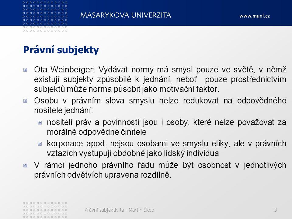 Právní subjektivita - Martin Škop3 Právní subjekty Ota Weinberger: Vydávat normy má smysl pouze ve světě, v němž existují subjekty způsobilé k jednání, neboť pouze prostřednictvím subjektů může norma působit jako motivační faktor.