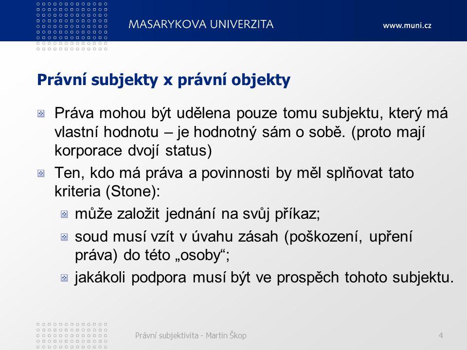 Právní subjektivita - Martin Škop4 Právní subjekty x právní objekty Práva mohou být udělena pouze tomu subjektu, který má vlastní hodnotu – je hodnotn
