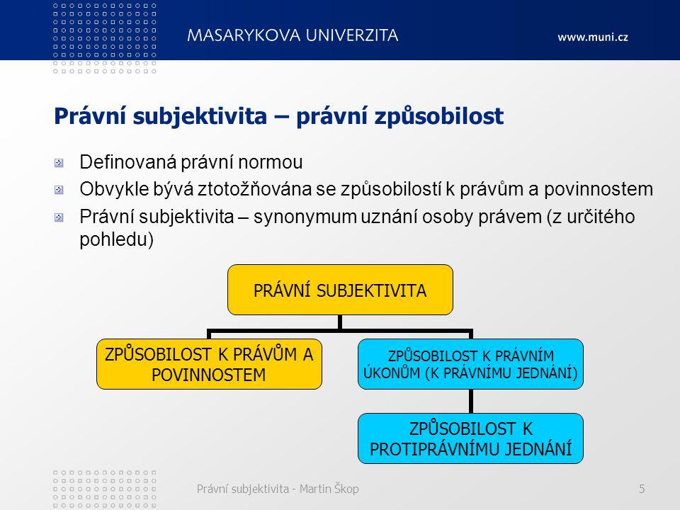Právní subjektivita - Martin Škop6 ZPŮSOBILOST K PRÁVŮM A POVINNOSTEM – PASIVNÍ STRÁNKA PRÁVNÍ SUBJEKTIVITY rovná se pojmu právní subjektivity ten, kdo ji má je potenciálním subjektem práv a povinností ZPŮSOBILOST K PRÁVNÍMU JEDNÁNÍ – AKTIVNÍ SLOŽKA PRÁVNÍ SUBJEKTIVITY vlastními úkony způsobit právně aprobované následky nabývat práva stávat se subjektem právních povinností ZPŮSOBILOST K PROTIPRÁVNÍMU JEDNÁNÍ – DELIKTNÍ způsobilost vlastními protiprávními úkony založit svou právní odpovědnost být schopen nést nepříznivé právní následky