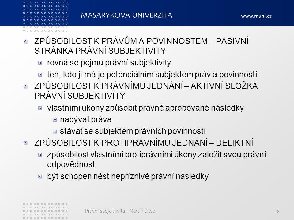 Právní subjektivita - Martin Škop6 ZPŮSOBILOST K PRÁVŮM A POVINNOSTEM – PASIVNÍ STRÁNKA PRÁVNÍ SUBJEKTIVITY rovná se pojmu právní subjektivity ten, kd