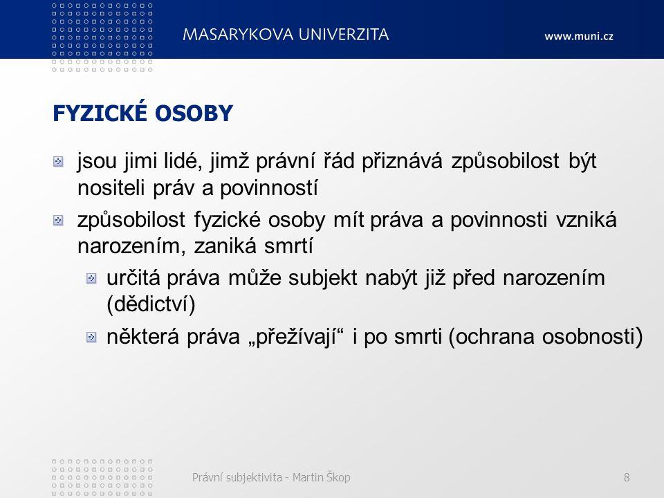 Právní subjektivita - Martin Škop8 FYZICKÉ OSOBY jsou jimi lidé, jimž právní řád přiznává způsobilost být nositeli práv a povinností způsobilost fyzic