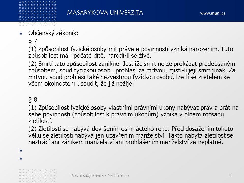 Právní subjektivita - Martin Škop9 Občanský zákoník: § 7 (1) Způsobilost fyzické osoby mít práva a povinnosti vzniká narozením. Tuto způsobilost má i