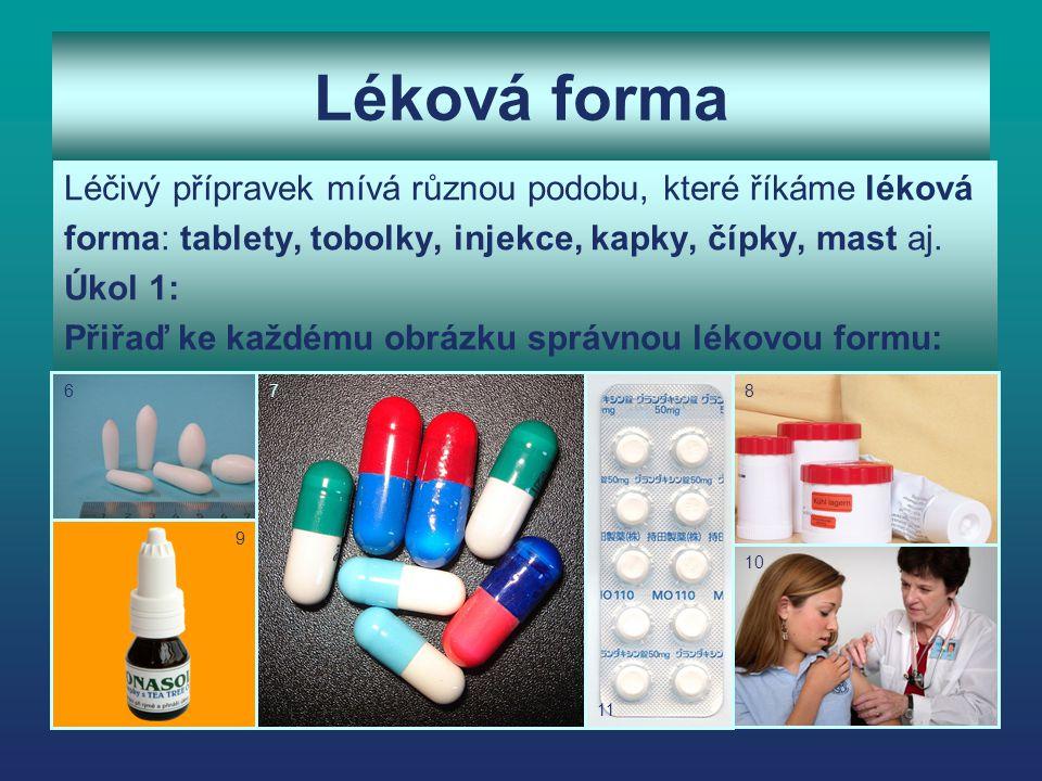 Léková forma Léčivý přípravek mívá různou podobu, které říkáme léková forma: tablety, tobolky, injekce, kapky, čípky, mast aj. Úkol 1: Přiřaď ke každé