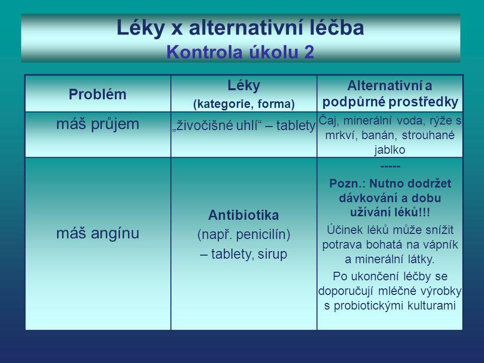 """Léky x alternativní léčba Kontrola úkolu 2 Problém Léky (kategorie, forma) Alternativní a podpůrné prostředky máš průjem """"živočišné uhlí – tablety Čaj, minerální voda, rýže s mrkví, banán, strouhané jablko máš angínu Antibiotika (např."""