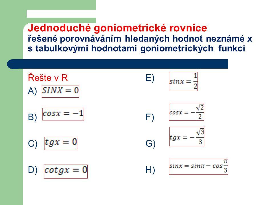 Jednoduché goniometrické rovnice řešené porovnáváním hledaných hodnot neznámé x s tabulkovými hodnotami goniometrických funkcí Řešte v R A) B) C) D) E) F) G) H)