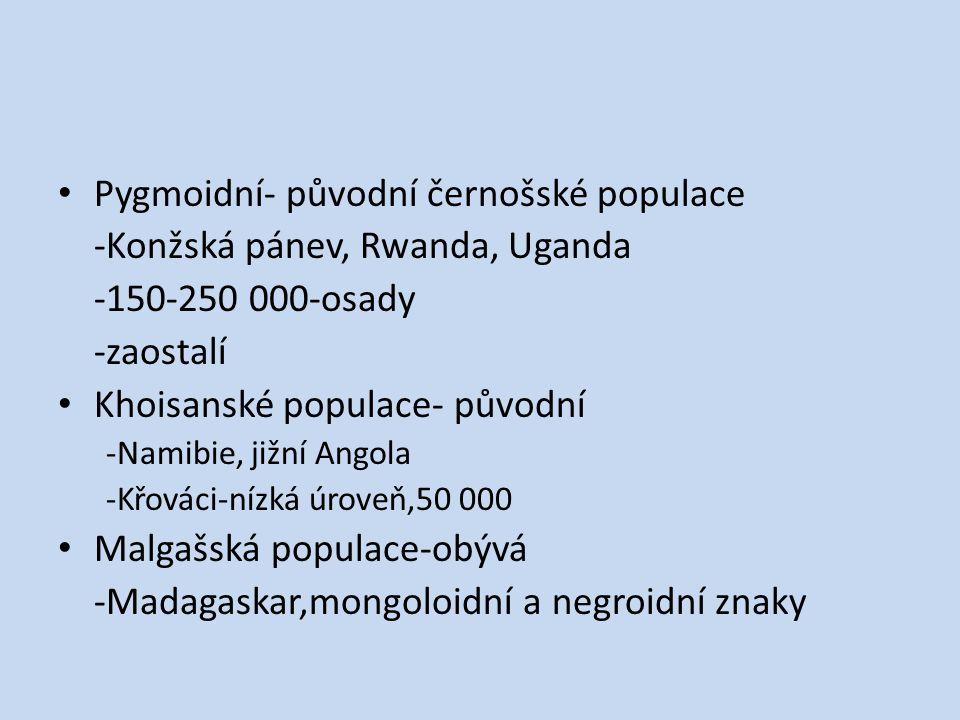 Pygmoidní- původní černošské populace -Konžská pánev, Rwanda, Uganda -150-250 000-osady -zaostalí Khoisanské populace- původní -Namibie, jižní Angola