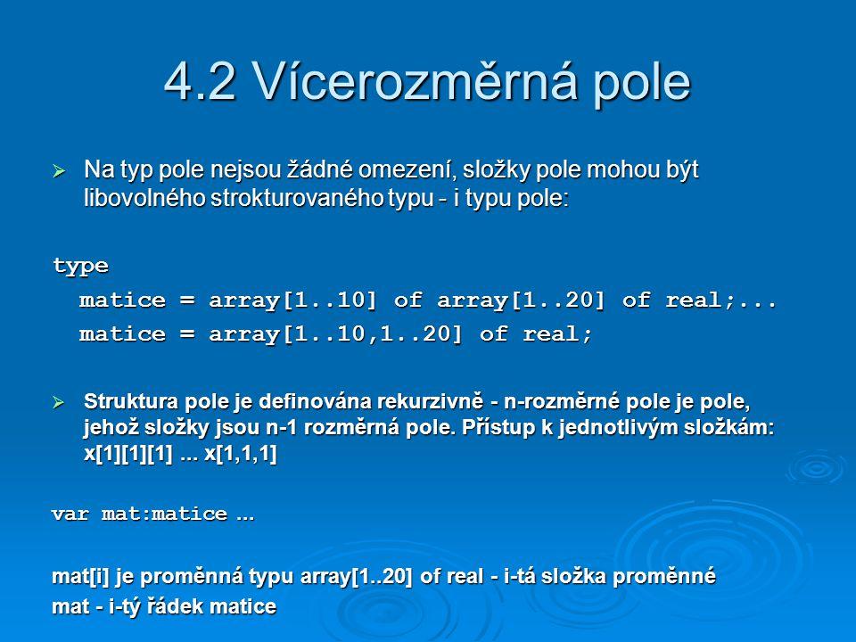 4.2 Vícerozměrná pole  Na typ pole nejsou žádné omezení, složky pole mohou být libovolného strokturovaného typu - i typu pole: type matice = array[1..10] of array[1..20] of real;...