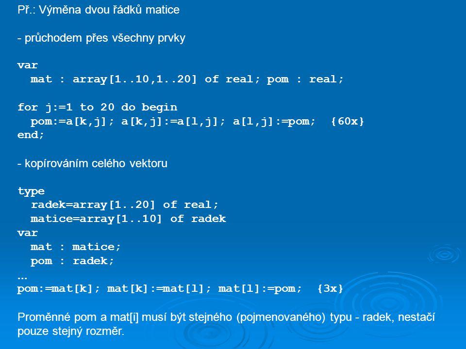 Př.: Výměna dvou řádků matice - průchodem přes všechny prvky var mat : array[1..10,1..20] of real; pom : real; for j:=1 to 20 do begin pom:=a[k,j]; a[k,j]:=a[l,j]; a[l,j]:=pom; {60x} end; - kopírováním celého vektoru type radek=array[1..20] of real; matice=array[1..10] of radek var mat : matice; pom : radek;...