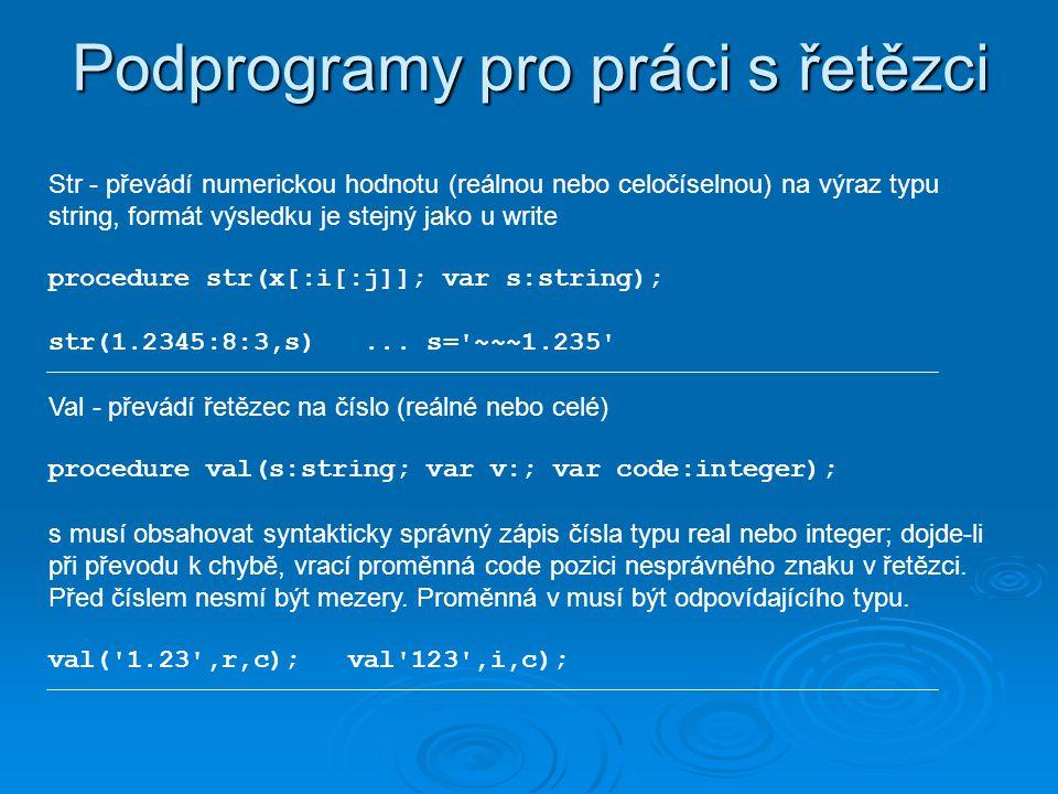 Podprogramy pro práci s řetězci Str - převádí numerickou hodnotu (reálnou nebo celočíselnou) na výraz typu string, formát výsledku je stejný jako u write procedure str(x[:i[:j]]; var s:string); str(1.2345:8:3,s)...