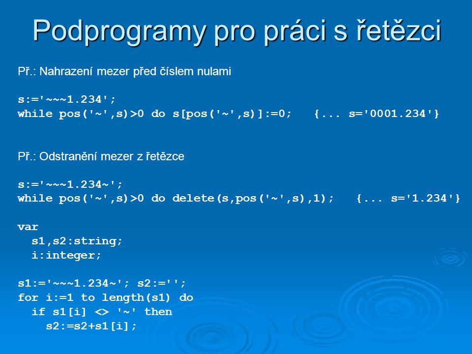 Př.: Nahrazení mezer před číslem nulami s:= ~~~1.234 ; while pos( ~ ,s)>0 do s[pos( ~ ,s)]:=0; {...