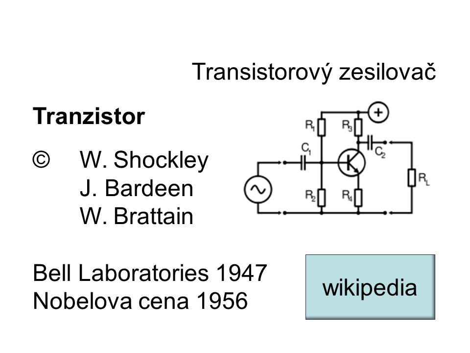 Transistorový zesilovač Tranzistor © W. Shockley J. Bardeen W. Brattain Bell Laboratories 1947 Nobelova cena 1956 wikipedia