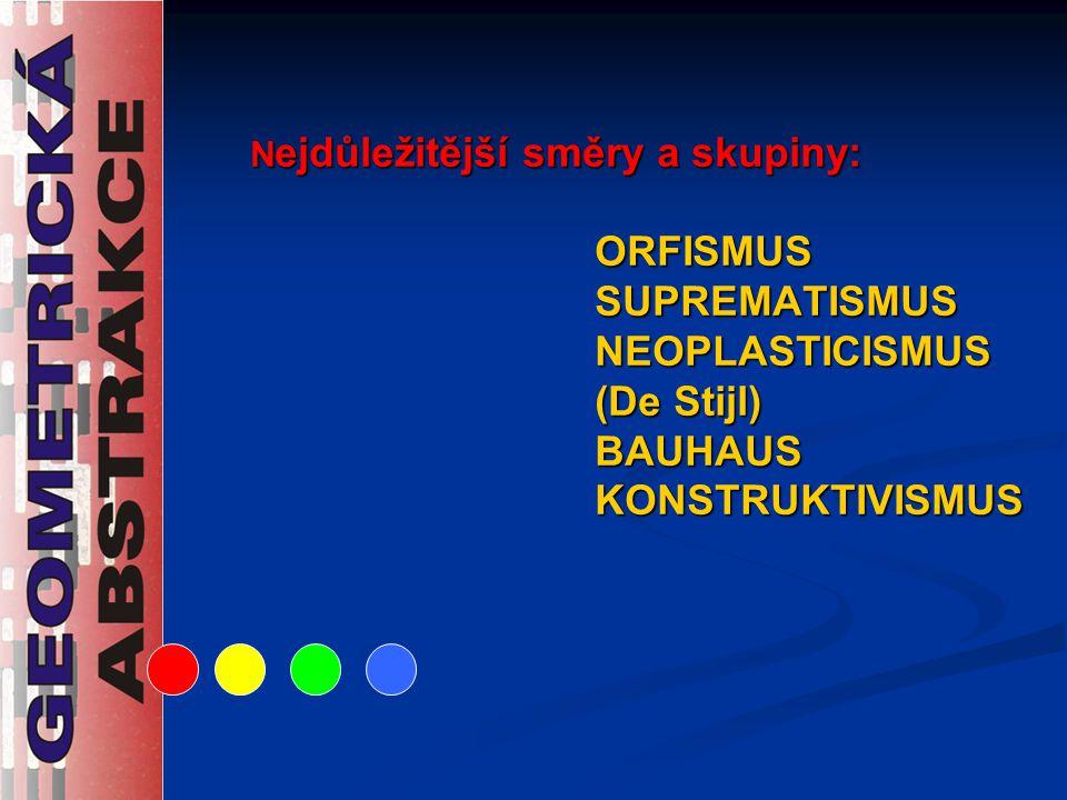 N ejdůležitější směry a skupiny: ORFISMUS SUPREMATISMUS NEOPLASTICISMUS (De Stijl) BAUHAUS KONSTRUKTIVISMUS