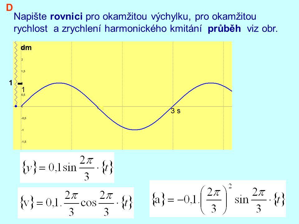 3 s Napište rovnici pro okamžitou výchylku, pro okamžitou rychlost a zrychlení harmonického kmitání průběh viz obr. D 1 1 dm