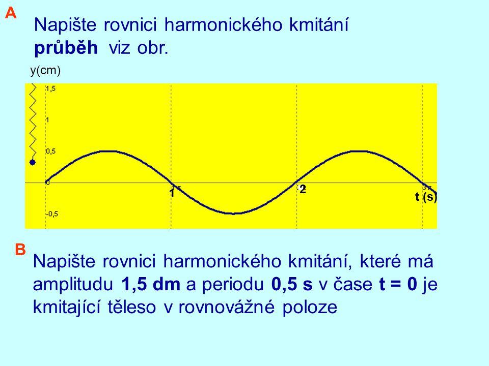 Napište rovnici harmonického kmitání průběh viz obr. t (s) 2 1 y(cm) Napište rovnici harmonického kmitání, které má amplitudu 1,5 dm a periodu 0,5 s v