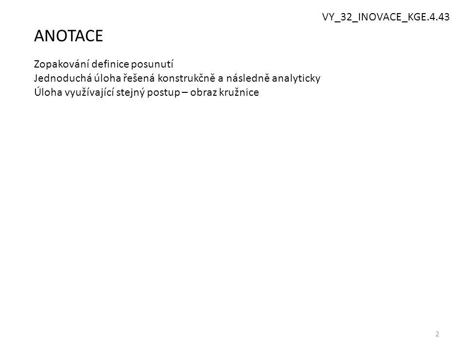 2 ANOTACE Zopakování definice posunutí Jednoduchá úloha řešená konstrukčně a následně analyticky Úloha využívající stejný postup – obraz kružnice VY_3