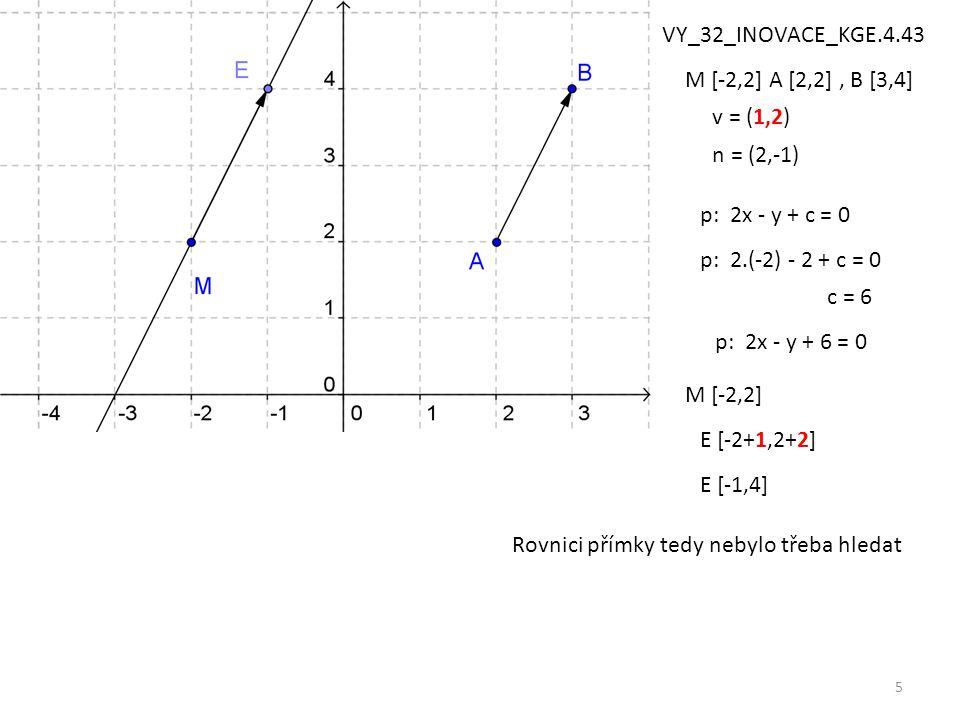 5 M [-2,2] A [2,2], B [3,4] p: 2x - y + c = 0 v = (1,2) n = (2,-1) p: 2.(-2) - 2 + c = 0 c = 6 p: 2x - y + 6 = 0 M [-2,2] E [-2+1,2+2] E [-1,4] Rovnic