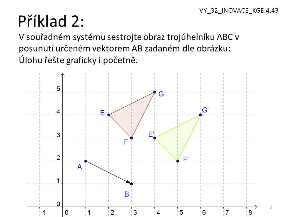 6 Příklad 2: V souřadném systému sestrojte obraz trojúhelníku ABC v posunutí určeném vektorem AB zadaném dle obrázku: Úlohu řešte graficky i početně.