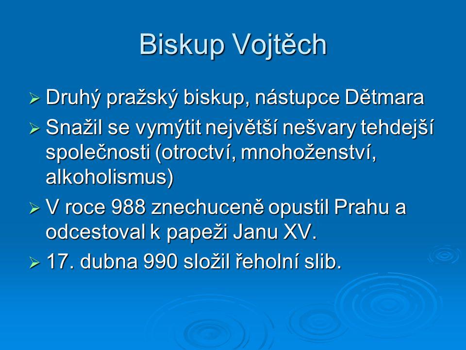 Biskup Vojtěch  Druhý pražský biskup, nástupce Dětmara  Snažil se vymýtit největší nešvary tehdejší společnosti (otroctví, mnohoženství, alkoholismu