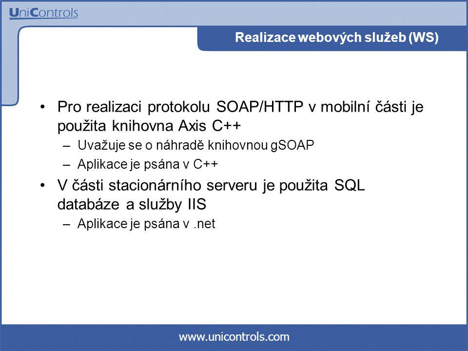 www.unicontrols.com Realizace webových služeb (WS) Pro realizaci protokolu SOAP/HTTP v mobilní části je použita knihovna Axis C++ –Uvažuje se o náhradě knihovnou gSOAP –Aplikace je psána v C++ V části stacionárního serveru je použita SQL databáze a služby IIS –Aplikace je psána v.net