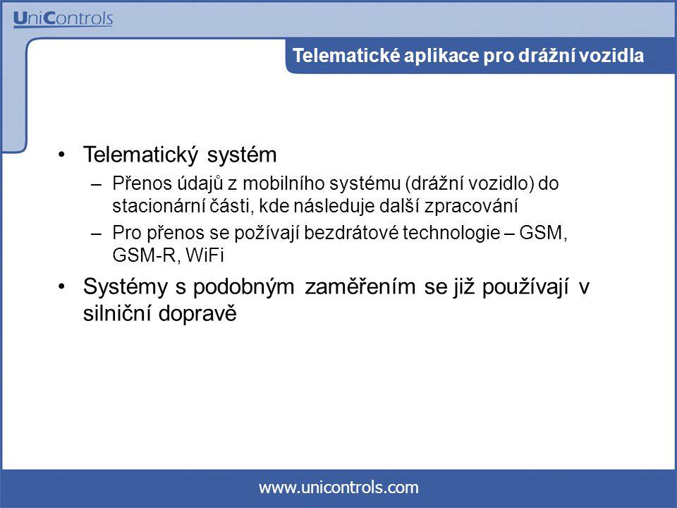 www.unicontrols.com Telematické aplikace pro drážní vozidla Telematický systém –Přenos údajů z mobilního systému (drážní vozidlo) do stacionární části, kde následuje další zpracování –Pro přenos se požívají bezdrátové technologie – GSM, GSM-R, WiFi Systémy s podobným zaměřením se již používají v silniční dopravě