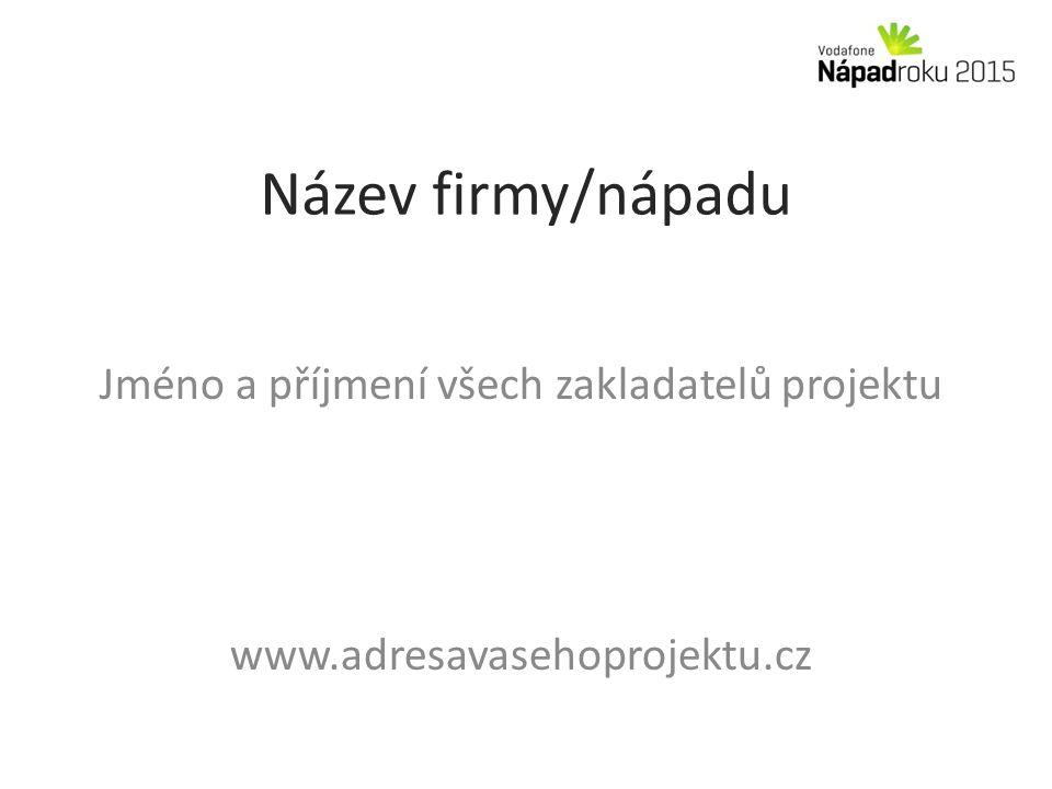 Název firmy/nápadu Jméno a příjmení všech zakladatelů projektu www.adresavasehoprojektu.cz