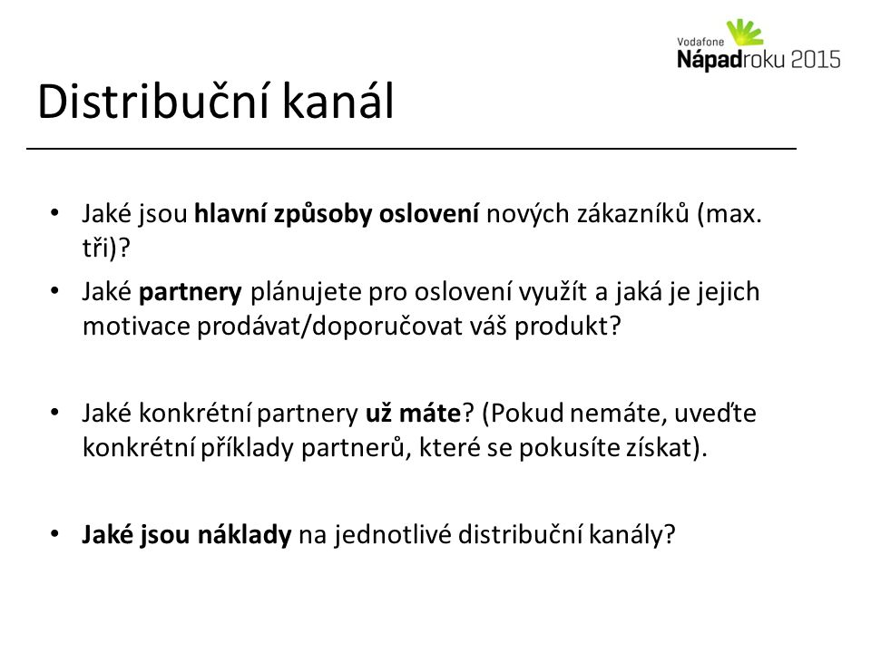 Distribuční kanál Jaké jsou hlavní způsoby oslovení nových zákazníků (max. tři)? Jaké partnery plánujete pro oslovení využít a jaká je jejich motivace
