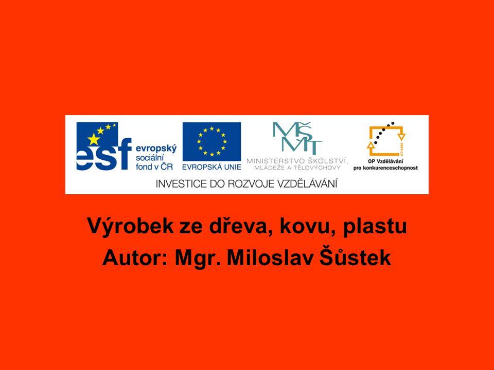 Výrobek ze dřeva, kovu, plastu Autor: Mgr. Miloslav Šůstek