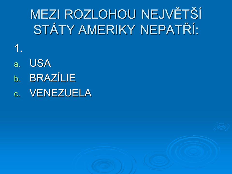 MEZI ROZLOHOU NEJVĚTŠÍ STÁTY AMERIKY NEPATŘÍ: 1. a. USA b. BRAZÍLIE c. VENEZUELA