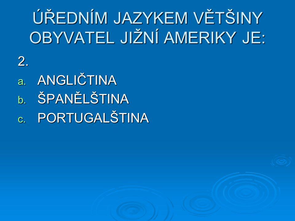 ÚŘEDNÍM JAZYKEM VĚTŠINY OBYVATEL JIŽNÍ AMERIKY JE: 2. a. ANGLIČTINA b. ŠPANĚLŠTINA c. PORTUGALŠTINA