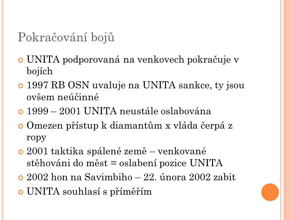 Pokračování bojů UNITA podporovaná na venkovech pokračuje v bojích 1997 RB OSN uvaluje na UNITA sankce, ty jsou ovšem neúčinné 1999 – 2001 UNITA neustále oslabována Omezen přístup k diamantům x vláda čerpá z ropy 2001 taktika spálené země – venkované stěhováni do měst = oslabení pozice UNITA 2002 hon na Savimbiho – 22.