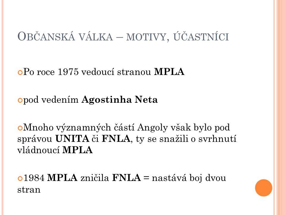O BČANSKÁ VÁLKA – MOTIVY, ÚČASTNÍCI Po roce 1975 vedoucí stranou MPLA pod vedením Agostinha Neta Mnoho významných částí Angoly však bylo pod správou UNITA či FNLA, ty se snažili o svrhnutí vládnoucí MPLA 1984 MPLA zničila FNLA = nastává boj dvou stran