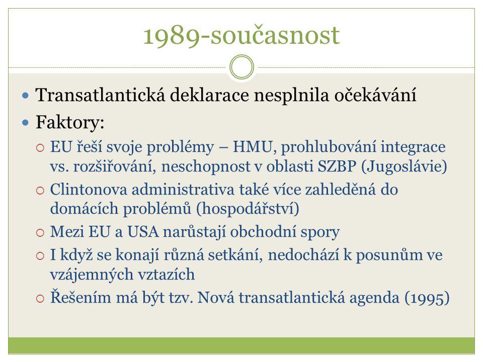 """1989-současnost Nová transatlantická agenda (1995)  Ze strany USA NTA znamenala uznání EU jako kolektivního aktéra  Specifikovala oblasti spolupráce a vypsala oblasti """"společné akce Společné cíle:  Podpora míru a stability, demokracie a rozvoje ve světě  Společné odpovědi na globální výzvy  Expanze světového obchodu a užší obchodní vztahy"""