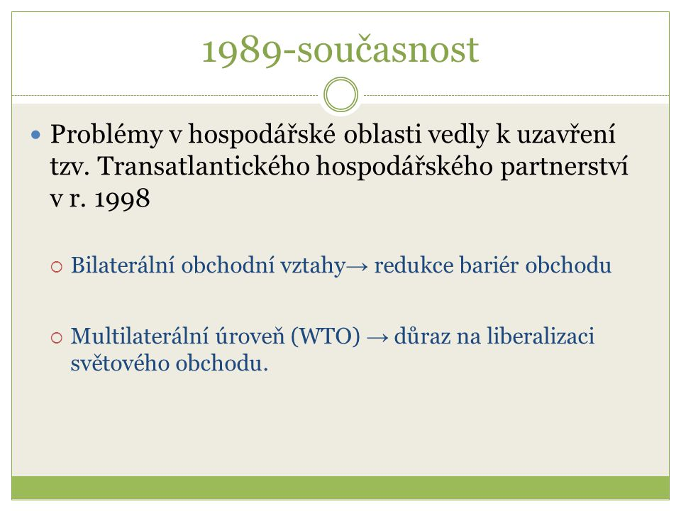 1989-současnost Problémy v hospodářské oblasti vedly k uzavření tzv. Transatlantického hospodářského partnerství v r. 1998  Bilaterální obchodní vzta