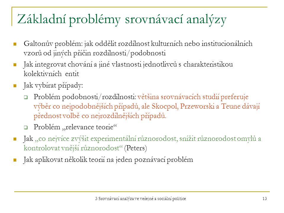 3 Srovnávací analýza ve veřejné a sociální politice 13 Základní problémy srovnávací analýzy Galtonův problém: jak oddělit rozdílnost kulturních nebo institucionálních vzorů od jiných příčin rozdílnosti/podobnosti Jak integrovat chování a jiné vlastnosti jednotlivců s charakteristikou kolektivních entit Jak vybírat případy:  Problém podobnosti/rozdílnosti: většina srovnávacích studií preferuje výběr co nejpodobnějších případů, ale Skocpol, Przeworski a Teune dávají přednost volbě co nejrozdílnějších případů.