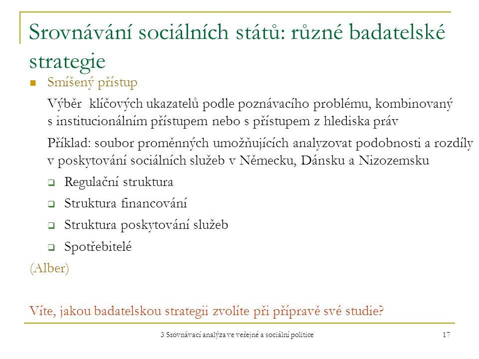 3 Srovnávací analýza ve veřejné a sociální politice 17 Srovnávání sociálních států: různé badatelské strategie Smíšený přístup Výběr klíčových ukazatelů podle poznávacího problému, kombinovaný s institucionálním přístupem nebo s přístupem z hlediska práv Příklad: soubor proměnných umožňujících analyzovat podobnosti a rozdíly v poskytování sociálních služeb v Německu, Dánsku a Nizozemsku  Regulační struktura  Struktura financování  Struktura poskytování služeb  Spotřebitelé (Alber) Víte, jakou badatelskou strategii zvolíte při přípravě své studie?