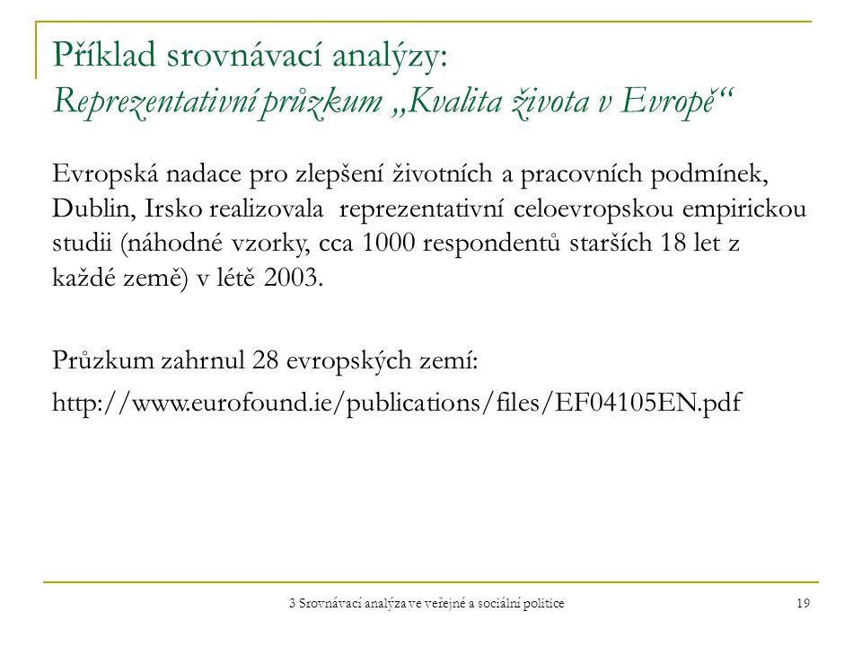 """3 Srovnávací analýza ve veřejné a sociální politice 19 Příklad srovnávací analýzy: Reprezentativní průzkum """"Kvalita života v Evropě Evropská nadace pro zlepšení životních a pracovních podmínek, Dublin, Irsko realizovala reprezentativní celoevropskou empirickou studii (náhodné vzorky, cca 1000 respondentů starších 18 let z každé země) v létě 2003."""