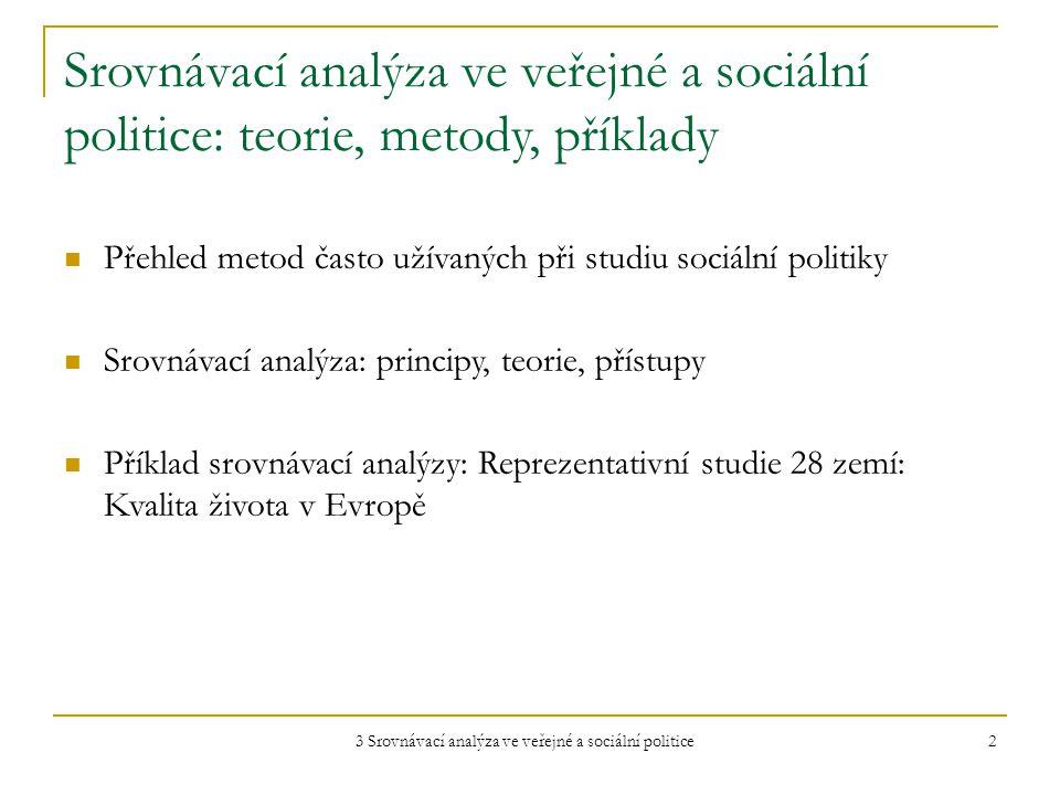 3 Srovnávací analýza ve veřejné a sociální politice 2 Srovnávací analýza ve veřejné a sociální politice: teorie, metody, příklady Přehled metod často užívaných při studiu sociální politiky Srovnávací analýza: principy, teorie, přístupy Příklad srovnávací analýzy: Reprezentativní studie 28 zemí: Kvalita života v Evropě