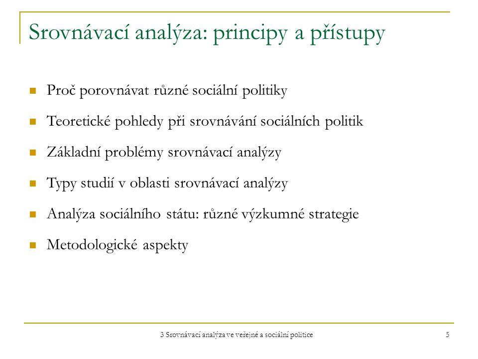 3 Srovnávací analýza ve veřejné a sociální politice 5 Srovnávací analýza: principy a přístupy Proč porovnávat různé sociální politiky Teoretické pohledy při srovnávání sociálních politik Základní problémy srovnávací analýzy Typy studií v oblasti srovnávací analýzy Analýza sociálního státu: různé výzkumné strategie Metodologické aspekty