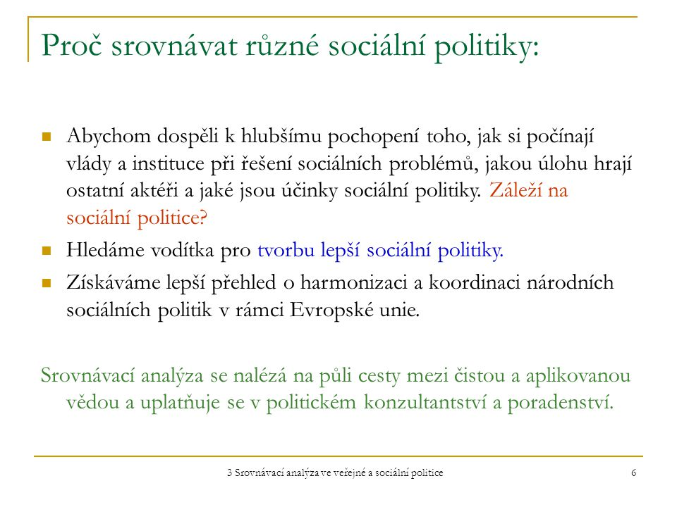 3 Srovnávací analýza ve veřejné a sociální politice 6 Proč srovnávat různé sociální politiky: Abychom dospěli k hlubšímu pochopení toho, jak si počínají vlády a instituce při řešení sociálních problémů, jakou úlohu hrají ostatní aktéři a jaké jsou účinky sociální politiky.