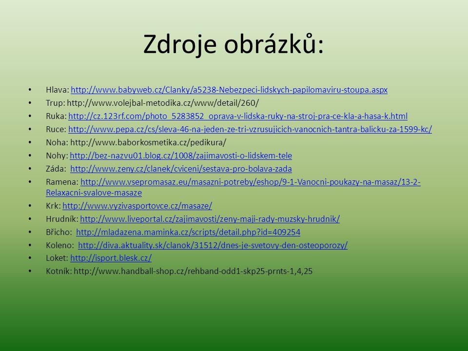 Zdroje obrázků: Hlava: http://www.babyweb.cz/Clanky/a5238-Nebezpeci-lidskych-papilomaviru-stoupa.aspxhttp://www.babyweb.cz/Clanky/a5238-Nebezpeci-lidskych-papilomaviru-stoupa.aspx Trup: http://www.volejbal-metodika.cz/www/detail/260/ Ruka: http://cz.123rf.com/photo_5283852_oprava-v-lidska-ruky-na-stroj-pra-ce-kla-a-hasa-k.htmlhttp://cz.123rf.com/photo_5283852_oprava-v-lidska-ruky-na-stroj-pra-ce-kla-a-hasa-k.html Ruce: http://www.pepa.cz/cs/sleva-46-na-jeden-ze-tri-vzrusujicich-vanocnich-tantra-balicku-za-1599-kc/http://www.pepa.cz/cs/sleva-46-na-jeden-ze-tri-vzrusujicich-vanocnich-tantra-balicku-za-1599-kc/ Noha: http://www.baborkosmetika.cz/pedikura/ Nohy: http://bez-nazvu01.blog.cz/1008/zajimavosti-o-lidskem-telehttp://bez-nazvu01.blog.cz/1008/zajimavosti-o-lidskem-tele Záda: http://www.zeny.cz/clanek/cviceni/sestava-pro-bolava-zadahttp://www.zeny.cz/clanek/cviceni/sestava-pro-bolava-zada Ramena: http://www.vsepromasaz.eu/masazni-potreby/eshop/9-1-Vanocni-poukazy-na-masaz/13-2- Relaxacni-svalove-masazehttp://www.vsepromasaz.eu/masazni-potreby/eshop/9-1-Vanocni-poukazy-na-masaz/13-2- Relaxacni-svalove-masaze Krk: http://www.vyzivasportovce.cz/masaze/http://www.vyzivasportovce.cz/masaze/ Hrudník: http://www.liveportal.cz/zajimavosti/zeny-maji-rady-muzsky-hrudnik/http://www.liveportal.cz/zajimavosti/zeny-maji-rady-muzsky-hrudnik/ Břicho: http://mladazena.maminka.cz/scripts/detail.php id=409254http://mladazena.maminka.cz/scripts/detail.php id=409254 Koleno: http://diva.aktuality.sk/clanok/31512/dnes-je-svetovy-den-osteoporozy/http://diva.aktuality.sk/clanok/31512/dnes-je-svetovy-den-osteoporozy/ Loket: http://isport.blesk.cz/http://isport.blesk.cz/ Kotník: http://www.handball-shop.cz/rehband-odd1-skp25-prnts-1,4,25