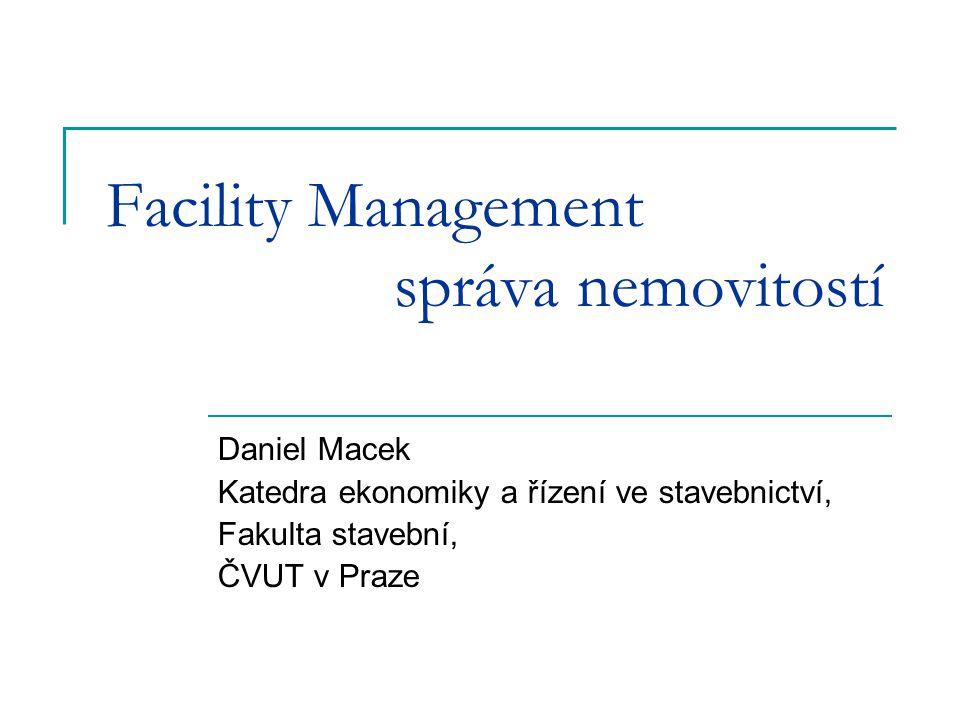 Facility Management správa nemovitostí Daniel Macek Katedra ekonomiky a řízení ve stavebnictví, Fakulta stavební, ČVUT v Praze