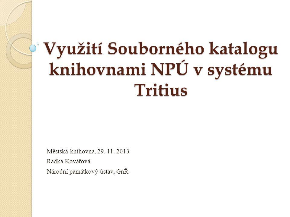 Využití Souborného katalogu knihovnami NPÚ v systému Tritius Městská knihovna, 29. 11. 2013 Radka Kovářová Národní památkový ústav, GnŘ