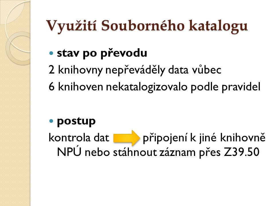 Využití Souborného katalogu stav po převodu 2 knihovny nepřeváděly data vůbec 6 knihoven nekatalogizovalo podle pravidel postup kontrola dat připojení