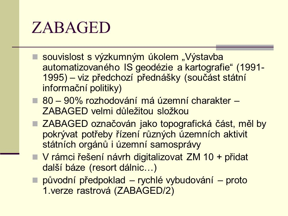 """ZABAGED souvislost s výzkumným úkolem """"Výstavba automatizovaného IS geodézie a kartografie"""" (1991- 1995) – viz předchozí přednášky (součást státní inf"""