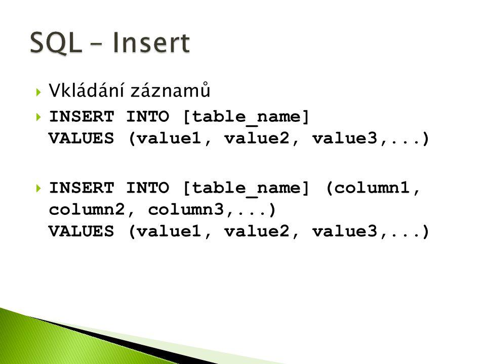 Vkládání záznamů  INSERT INTO [table_name] VALUES (value1, value2, value3,...)  INSERT INTO [table_name] (column1, column2, column3,...) VALUES (value1, value2, value3,...)