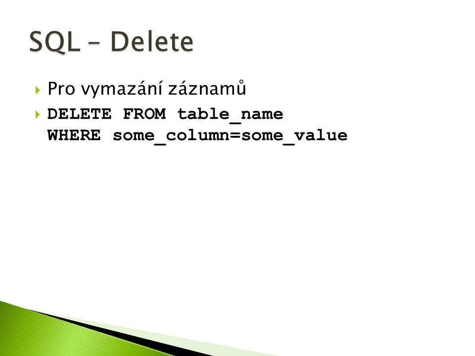  Pro vymazání záznamů  DELETE FROM table_name WHERE some_column=some_value