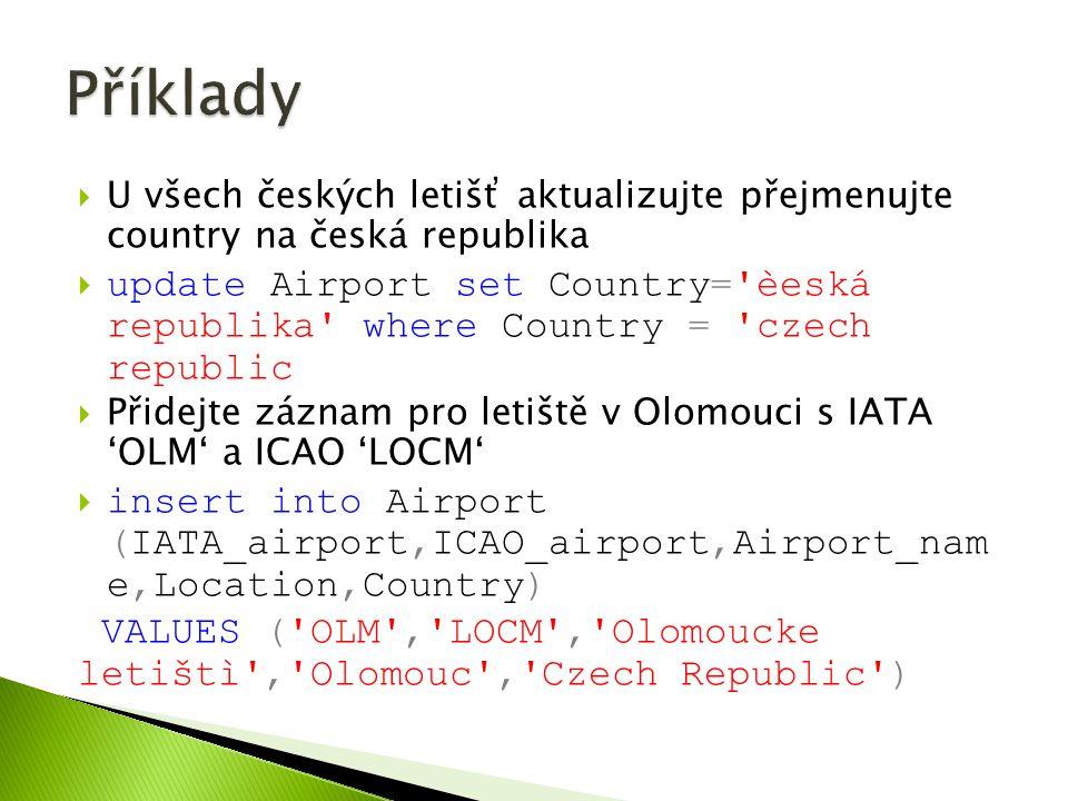  U všech českých letišť aktualizujte přejmenujte country na česká republika  update Airport set Country= èeská republika where Country = czech republic  Přidejte záznam pro letiště v Olomouci s IATA 'OLM' a ICAO 'LOCM'  insert into Airport (IATA_airport,ICAO_airport,Airport_nam e,Location,Country) VALUES ( OLM , LOCM , Olomoucke letištì , Olomouc , Czech Republic )